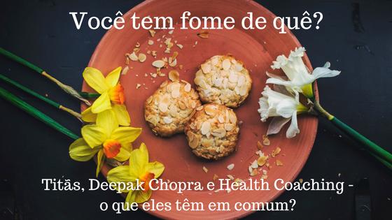 Você tem fome de quê? Titãs, Deepak Chopra e Health Coaching – o que eles têm em comum?